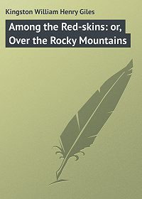 William Kingston -Among the Red-skins: or, Over the Rocky Mountains