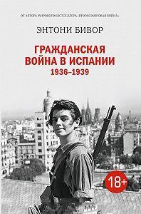 Энтони Бивор -Гражданская война в Испании 1936–1939