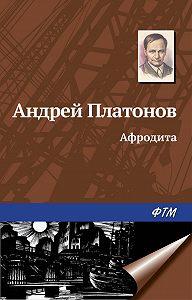 Андрей Платонов -Афродита