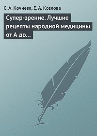 С. А. Кочнева, Е. А. Козлова - Супер-зрение. Лучшие рецепты народной медицины от А до Я