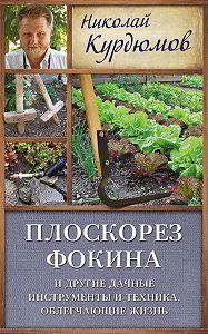 Николай Курдюмов -Плоскорез Фокина и другие дачные инструменты и техника, облегчающие жизнь