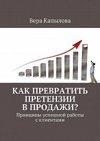 Вера Капылова -Как превратить претензии впродажи? Принципы успешной работы склиентами