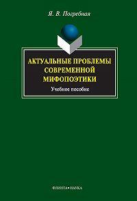 Яна Всеволодовна Погребная - Актуальные проблемы современной мифопоэтики
