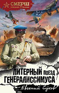 Евгений Сухов -Литерный поезд генералиссимуса