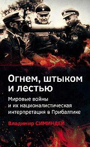 Владимир Симиндей -Огнем, штыком и лестью. Мировые войны и их националистическая интерпретация в Прибалтике