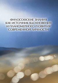 Коллектив Авторов -Философские знания как источник вдохновения и планомерного развития современной личности (сборник)