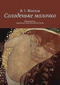 В. Жиглов -Солоденьке молочко