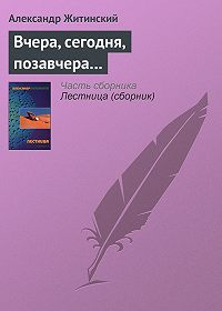 Александр Житинский -Вчера, сегодня, позавчера…