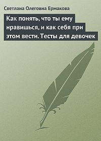 С. О. Ермакова -Как понять, что ты ему нравишься, и как себя при этом вести. Тесты для девочек