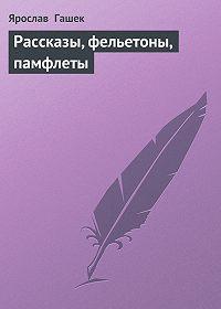Ярослав  Гашек -Рассказы, фельетоны, памфлеты