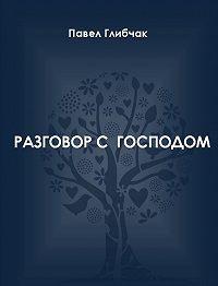 Павел Глибчак -Разговор с Господом