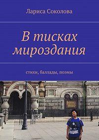 Лариса Соколова - Втисках мироздания. стихи, баллады, поэмы