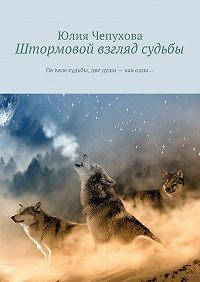 Юлия Чепухова -Штормовой взгляд судьбы. Поволе судьбы, две души– как одна…
