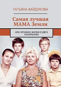 Татьяна Вайдукова - Самая лучшая МАМА Земли. или хроники жизни вдвух измерениях