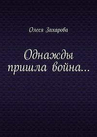 Олеся Захарова -Однажды пришла война…