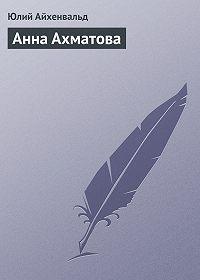Юлий Айхенвальд - Анна Ахматова