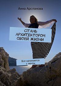 Анна Арсланова - Стань архитектором своей жизни