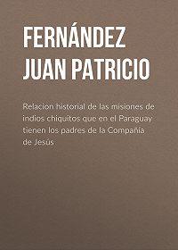Juan Fernández -Relacion historial de las misiones de indios chiquitos que en el Paraguay tienen los padres de la Compañía de Jesús