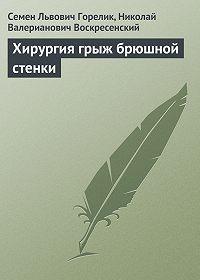 Николай Воскресенский, Семен Горелик - Хирургия грыж брюшной стенки