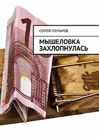 Сергей Гончаров - Мышеловка захлопнулась