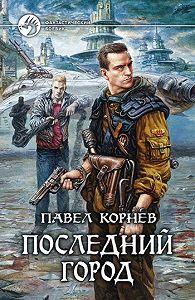 Павел Корнев -Последний город