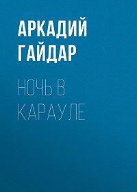 Аркадий Гайдар -Ночь в карауле