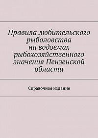 С. Телятник - Правила любительского рыболовства наводоемах рыбохозяйственного значения Пензенской области. Справочное издание