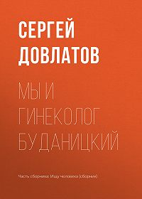 Сергей Довлатов -Мы и гинеколог Буданицкий