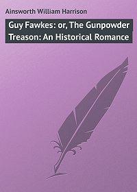 William Ainsworth -Guy Fawkes: or, The Gunpowder Treason: An Historical Romance