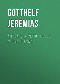 Jeremias Gotthelf -Miten Uli-renki tulee onnelliseksi