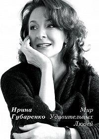 Ирина Губаренко - Мир удивительных людей