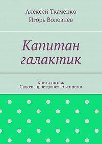 Игорь Волознев -Капитан галактик. Книга пятая. Сквозь пространство ивремя
