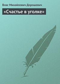 Влас Дорошевич -«Счастье в уголке»
