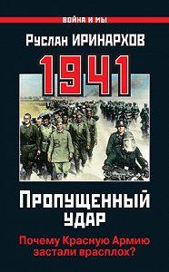 Руслан Иринархов -1941. Пропущенный удар. Почему Красную Армию застали врасплох?