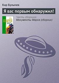 Кир Булычев - Я вас первым обнаружил!
