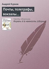 Андрей Курков - Почты, телеграфы, вокзалы…