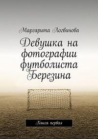 Маргарита Логвинова -Девушка на фотографии футболиста Березина. Книга первая