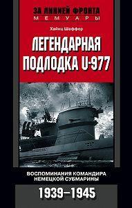 Хайнц Шаффер -Легендарная подлодка U-977. Воспоминания командира немецкой субмарины. 1939–1945