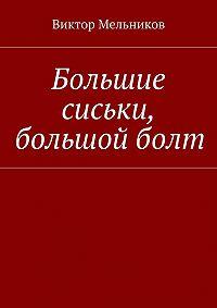 Виктор Мельников - Большие сиськи, большой болт