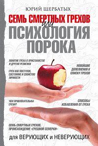 Юрий Викторович Щербатых -Семь смертных грехов, или Психология порока для верующих и неверующих