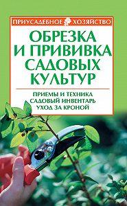 Р. П. Кудрявец - Обрезка и прививка садовых культур: приемы и техника, садовый инвентарь, уход за кроной