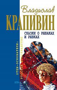 Владислав Крапивин - Сказки о рыбаках и рыбках