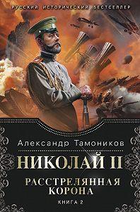 Александр Тамоников - Николай II. Расстрелянная корона. Книга 2