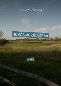 Юрий Михайлов - Поздние соловьи. Стихи