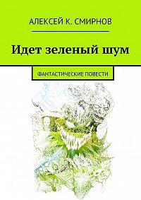 Алексей Смирнов -Идет зеленый шум (сборник)