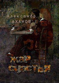 Александр Аханов -Жар счастья. рассказы