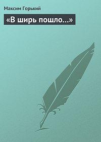 Максим Горький -В ширь пошло…