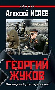 Алексей Исаев -Георгий Жуков. Последний довод короля