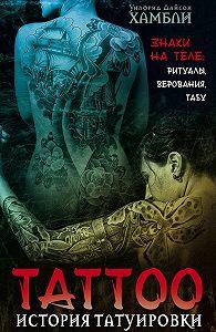 Уилфрид Д. Хамбли - История татуировки. Знаки на теле: ритуалы, верования, табу