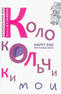 Елена Кузьмина -Колокольчики мои. Happy end при конце света (сборник)